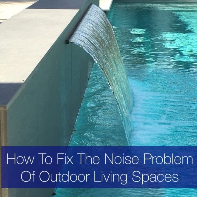 How To Fix The Noise Problem Of Outdoor Living Spaces